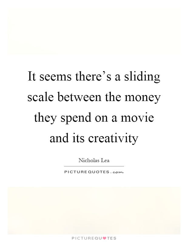 It seems there's a sliding scale between the money they spend on a movie and its creativity Picture Quote #1