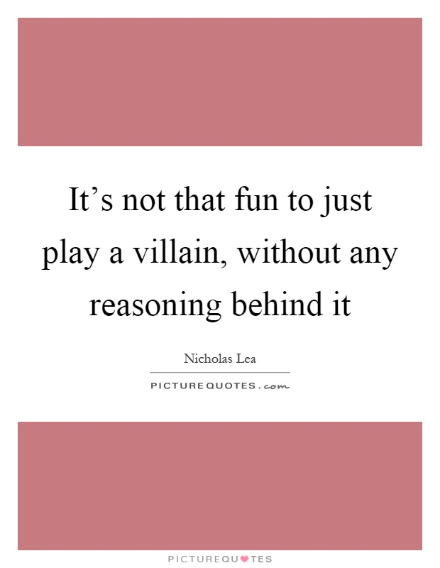 It's not that fun to just play a villain, without any reasoning behind it Picture Quote #1
