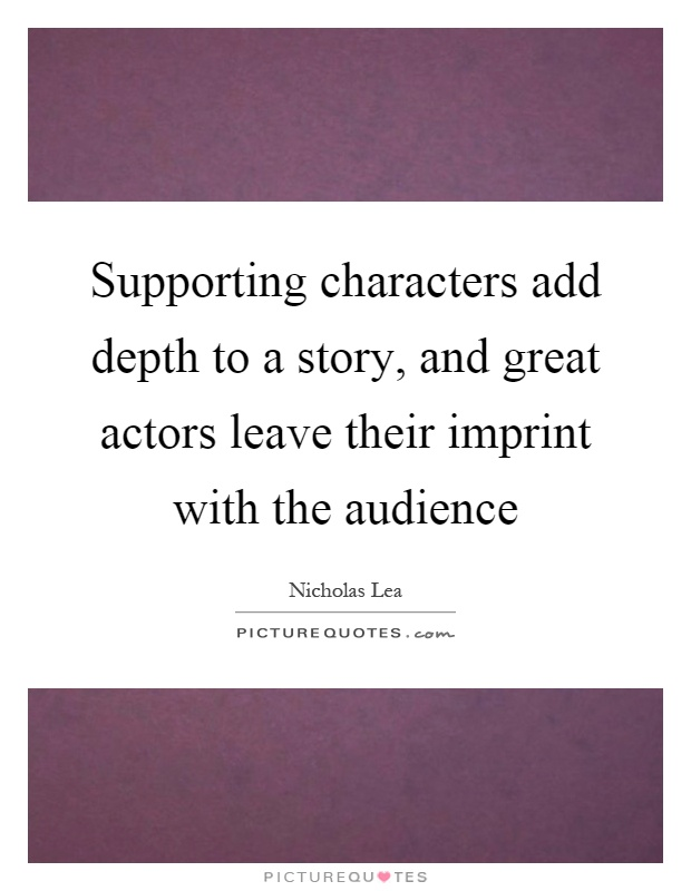 Supporting characters add depth to a story, and great actors leave their imprint with the audience Picture Quote #1