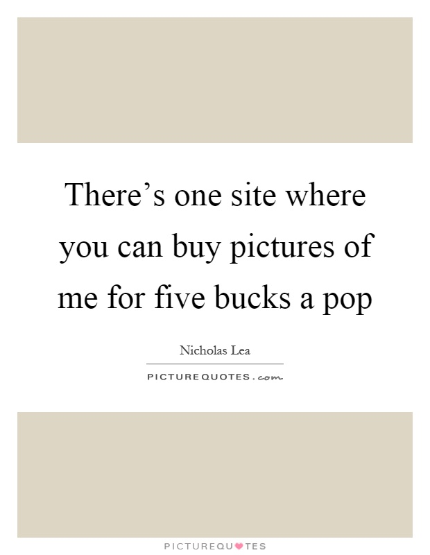 There's one site where you can buy pictures of me for five bucks a pop Picture Quote #1