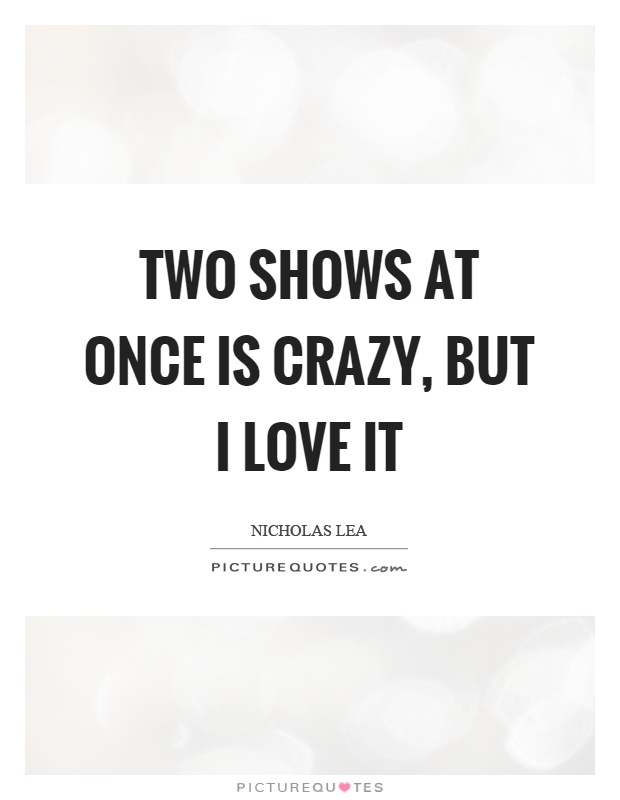 Two shows at once is crazy, but I love it Picture Quote #1