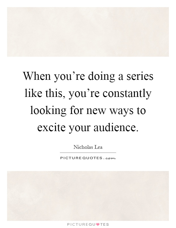 When you're doing a series like this, you're constantly looking for new ways to excite your audience Picture Quote #1