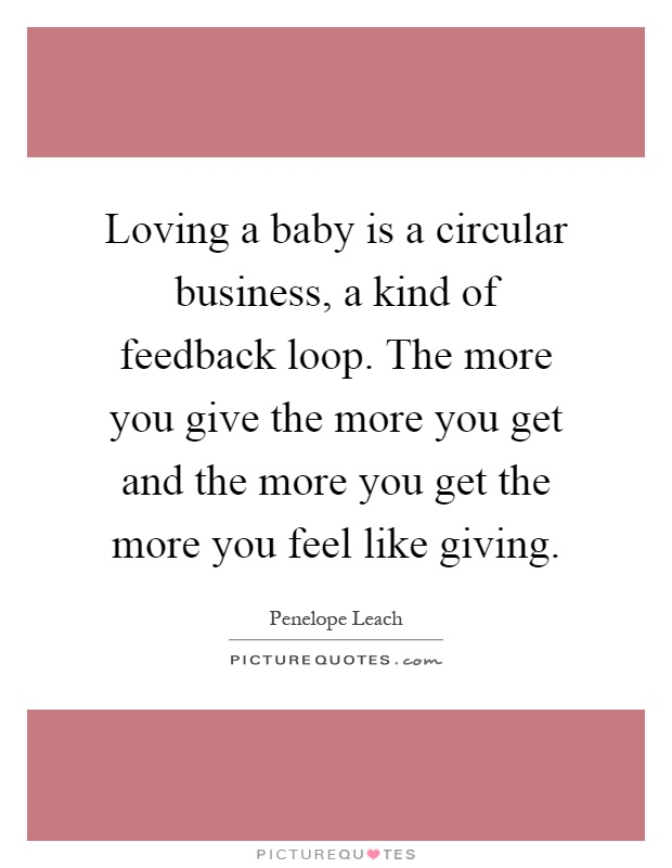 Loving a baby is a circular business, a kind of feedback loop. The more you give the more you get and the more you get the more you feel like giving Picture Quote #1