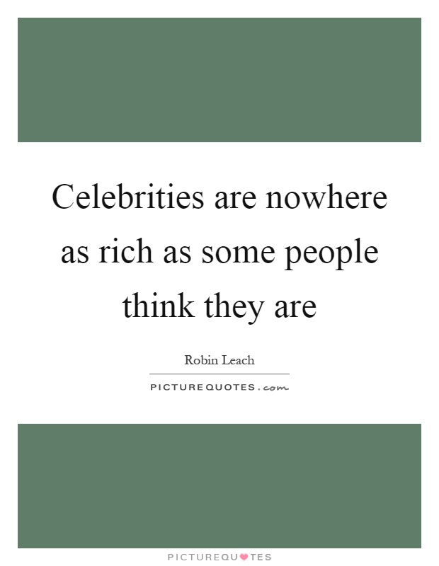 Celebrities are nowhere as rich as some people think they are Picture Quote #1