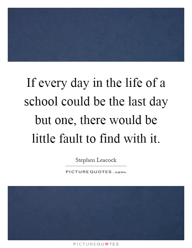 If every day in the life of a school could be the last day but one, there would be little fault to find with it Picture Quote #1