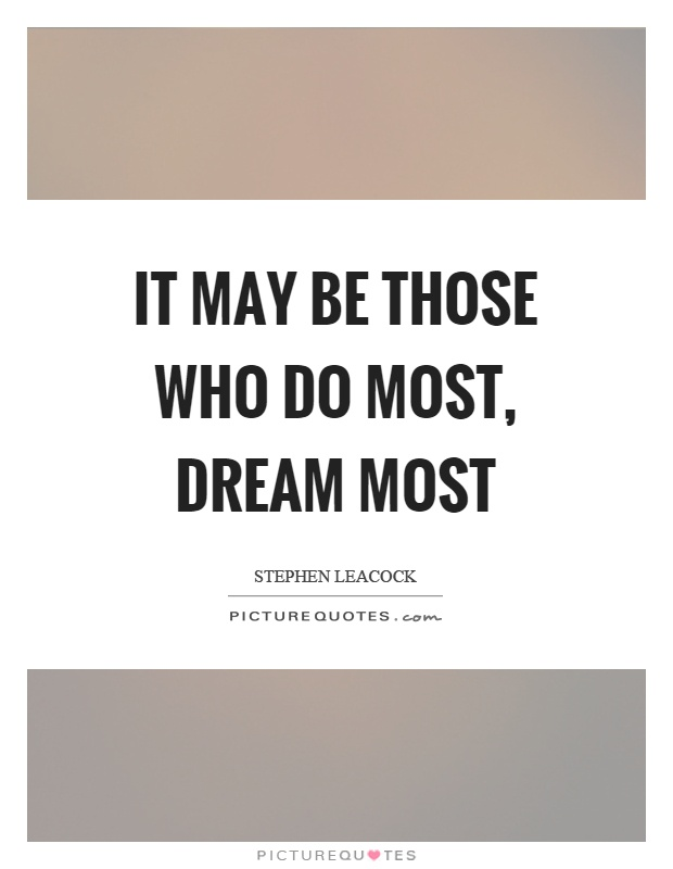 It may be those who do most, dream most Picture Quote #1