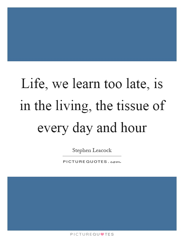 Life, we learn too late, is in the living, the tissue of every day and hour Picture Quote #1