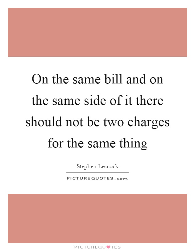 On the same bill and on the same side of it there should not be two charges for the same thing Picture Quote #1