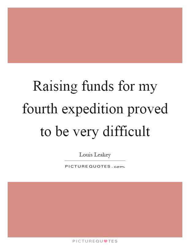 Raising funds for my fourth expedition proved to be very difficult Picture Quote #1