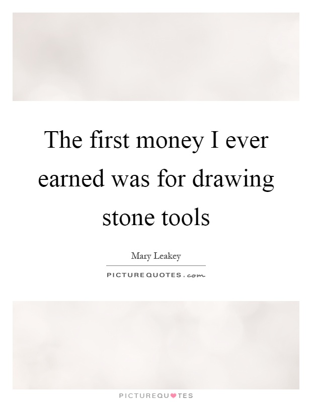 The first money I ever earned was for drawing stone tools Picture Quote #1