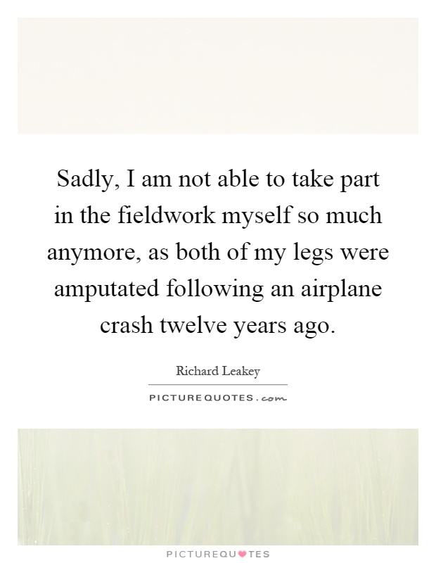 Sadly, I am not able to take part in the fieldwork myself so much anymore, as both of my legs were amputated following an airplane crash twelve years ago Picture Quote #1