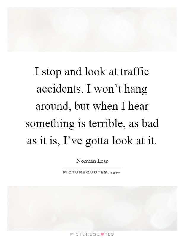 I stop and look at traffic accidents. I won't hang around, but when I hear something is terrible, as bad as it is, I've gotta look at it Picture Quote #1