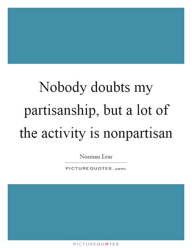 Nobody doubts my partisanship, but a lot of the activity is nonpartisan Picture Quote #1