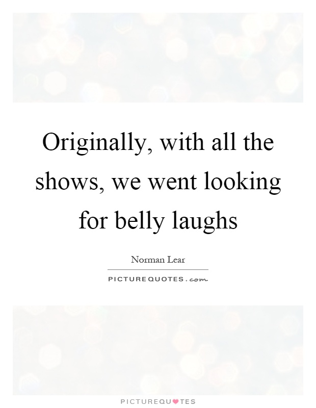 Originally, with all the shows, we went looking for belly laughs Picture Quote #1