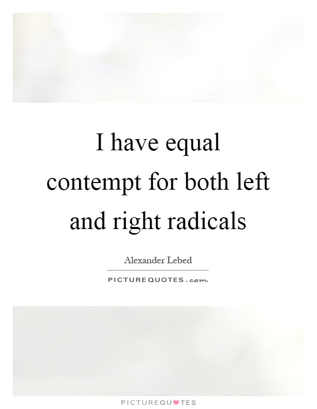 I have equal contempt for both left and right radicals Picture Quote #1