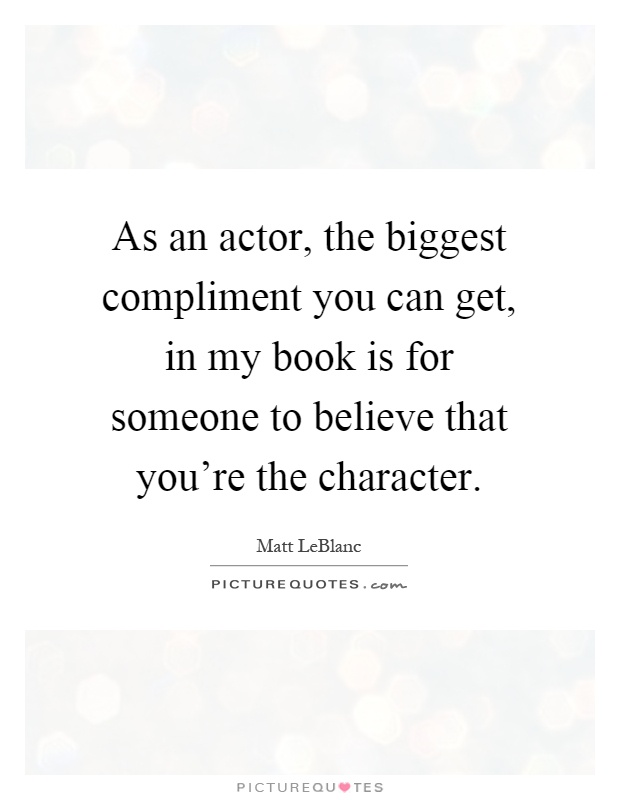 As an actor, the biggest compliment you can get, in my book is for someone to believe that you're the character Picture Quote #1