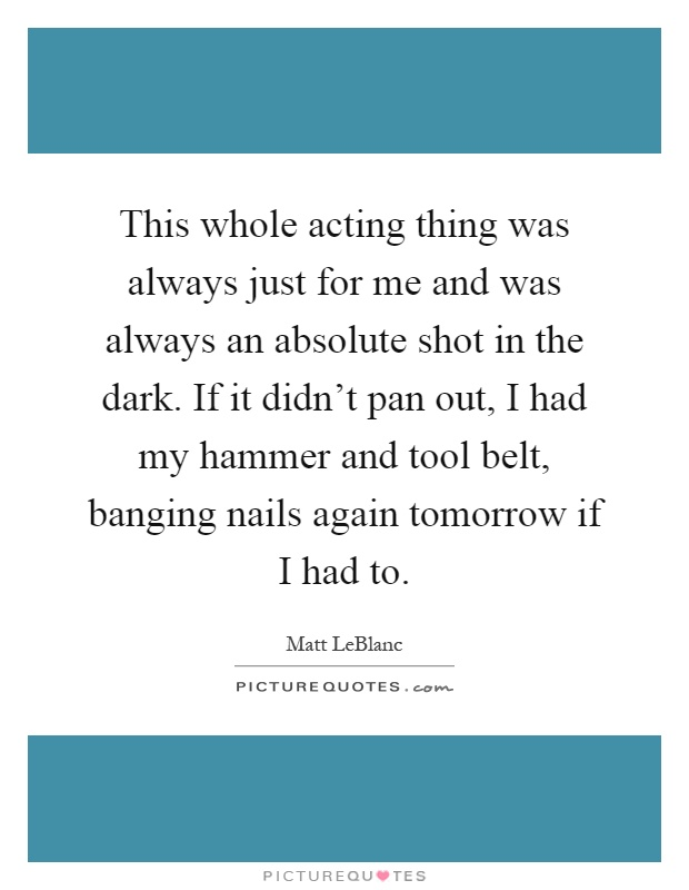 This whole acting thing was always just for me and was always an absolute shot in the dark. If it didn't pan out, I had my hammer and tool belt, banging nails again tomorrow if I had to Picture Quote #1
