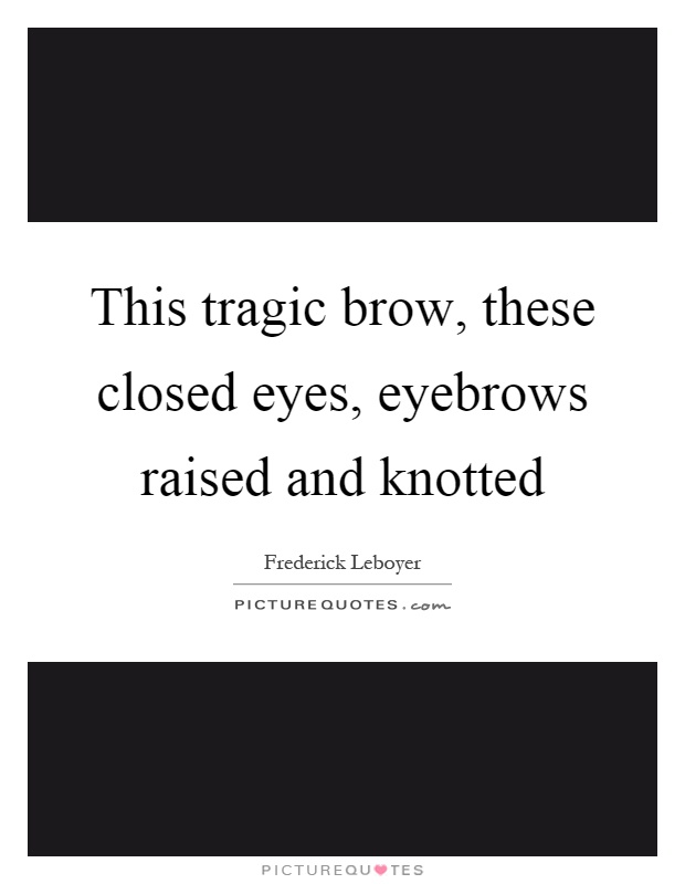 This tragic brow, these closed eyes, eyebrows raised and knotted Picture Quote #1