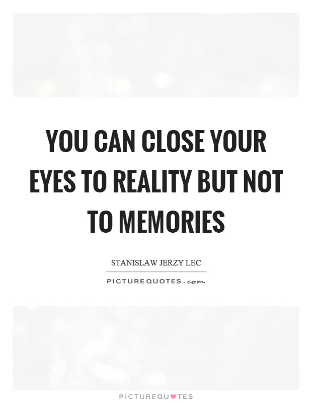 You can close your eyes to reality but not to memories Picture Quote #1