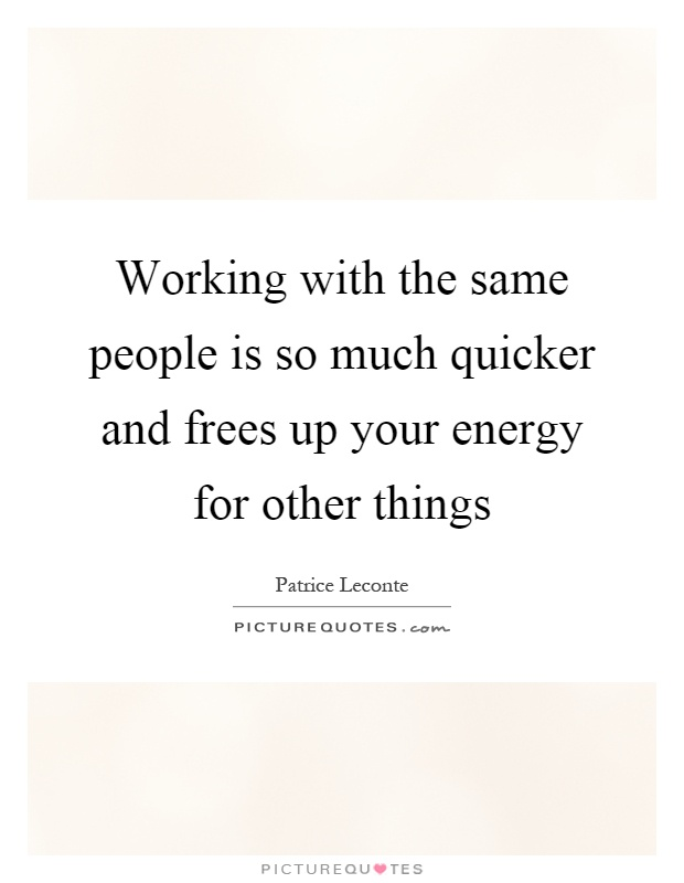 Working with the same people is so much quicker and frees up your energy for other things Picture Quote #1
