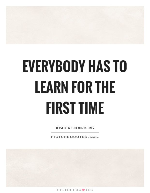 Everybody has to learn for the first time Picture Quote #1