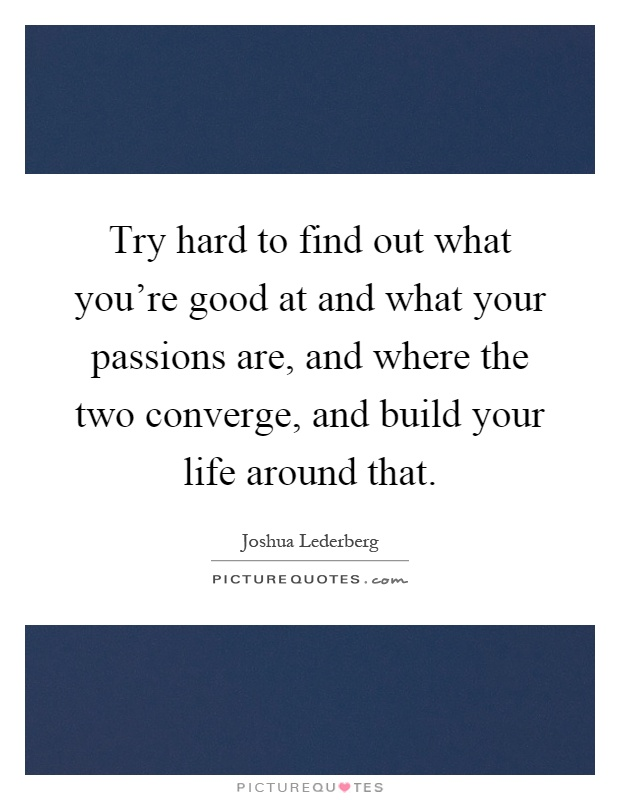 Try hard to find out what you're good at and what your passions are, and where the two converge, and build your life around that Picture Quote #1