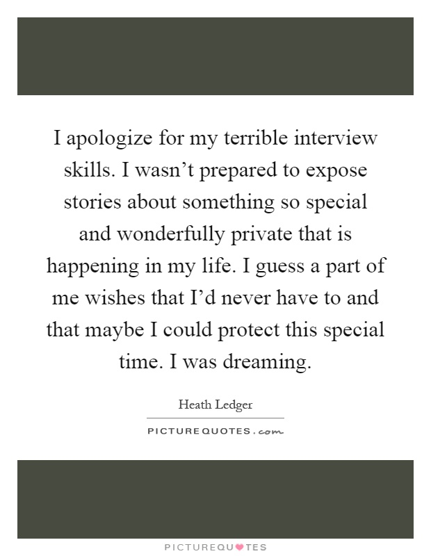 I apologize for my terrible interview skills. I wasn't prepared to expose stories about something so special and wonderfully private that is happening in my life. I guess a part of me wishes that I'd never have to and that maybe I could protect this special time. I was dreaming Picture Quote #1