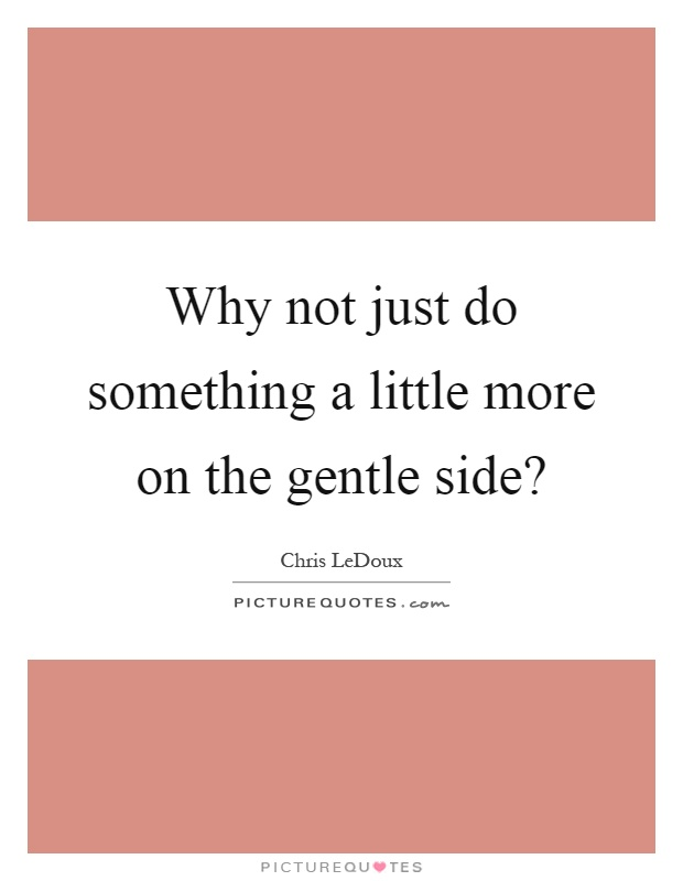 Why not just do something a little more on the gentle side? Picture Quote #1