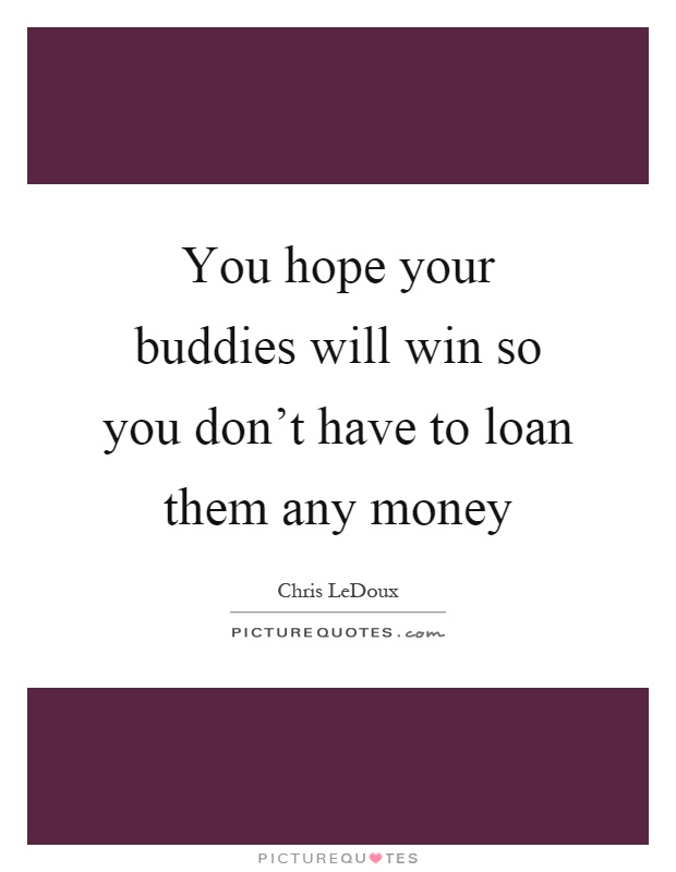 You hope your buddies will win so you don't have to loan them any money Picture Quote #1