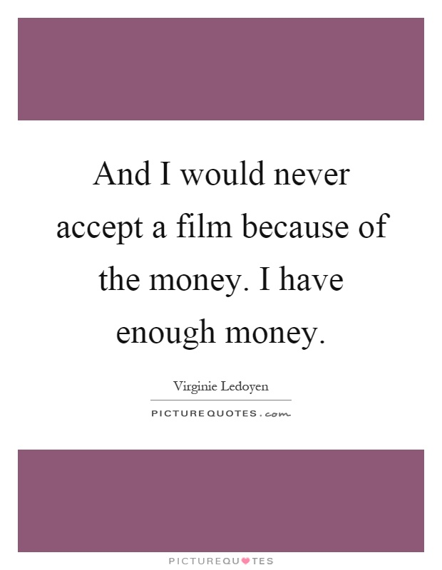 And I would never accept a film because of the money. I have enough money Picture Quote #1