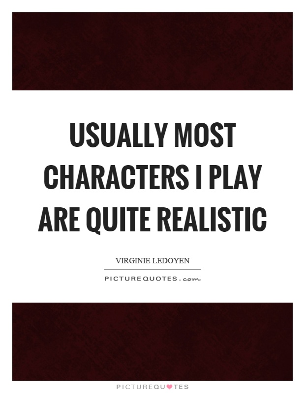 Usually most characters I play are quite realistic Picture Quote #1