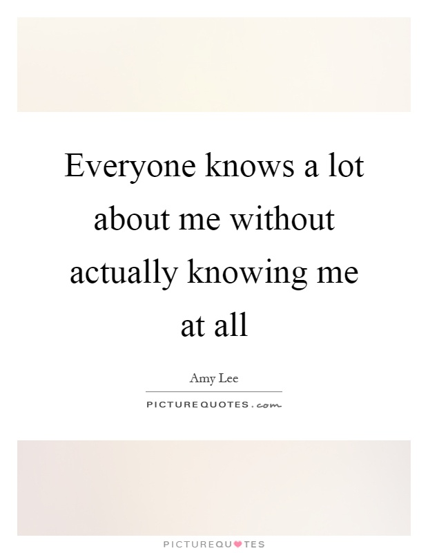 Everyone knows a lot about me without actually knowing me at all Picture Quote #1
