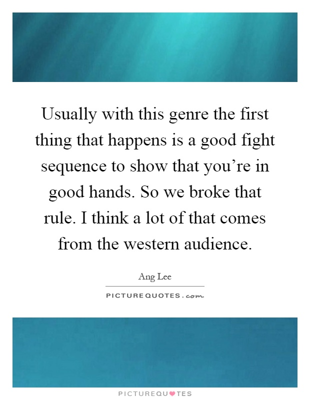 Usually with this genre the first thing that happens is a good fight sequence to show that you're in good hands. So we broke that rule. I think a lot of that comes from the western audience Picture Quote #1