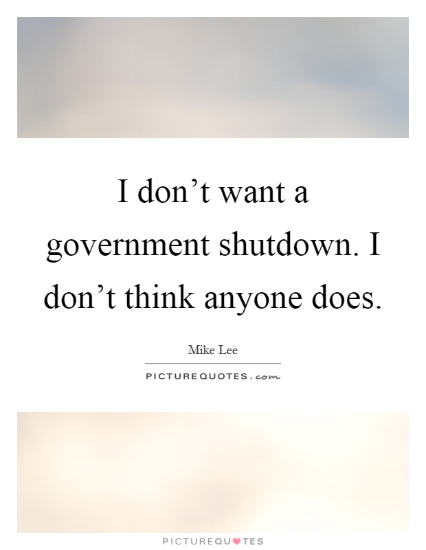 I don't want a government shutdown. I don't think anyone does Picture Quote #1
