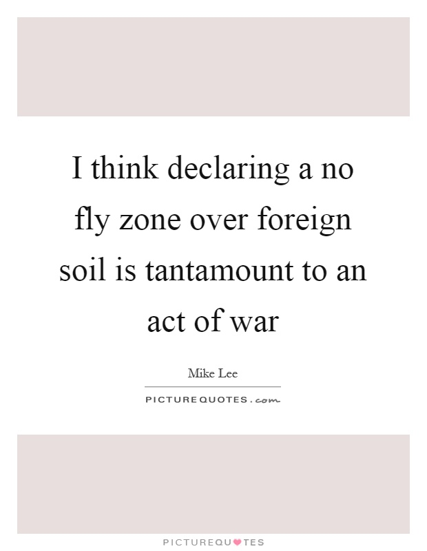 I think declaring a no fly zone over foreign soil is tantamount to an act of war Picture Quote #1