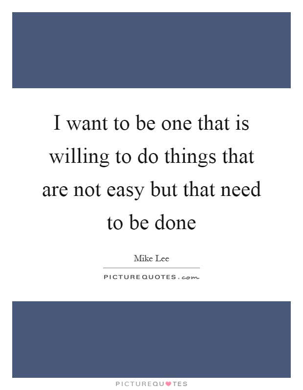 I want to be one that is willing to do things that are not easy but that need to be done Picture Quote #1