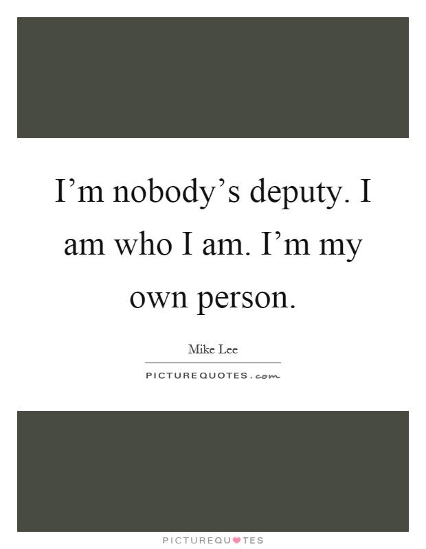 I'm nobody's deputy. I am who I am. I'm my own person Picture Quote #1