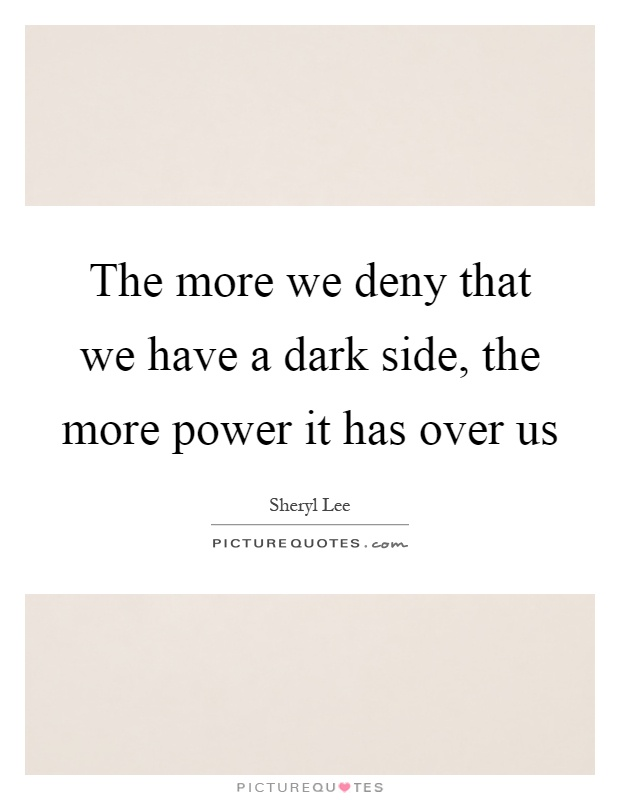The more we deny that we have a dark side, the more power it has over us Picture Quote #1