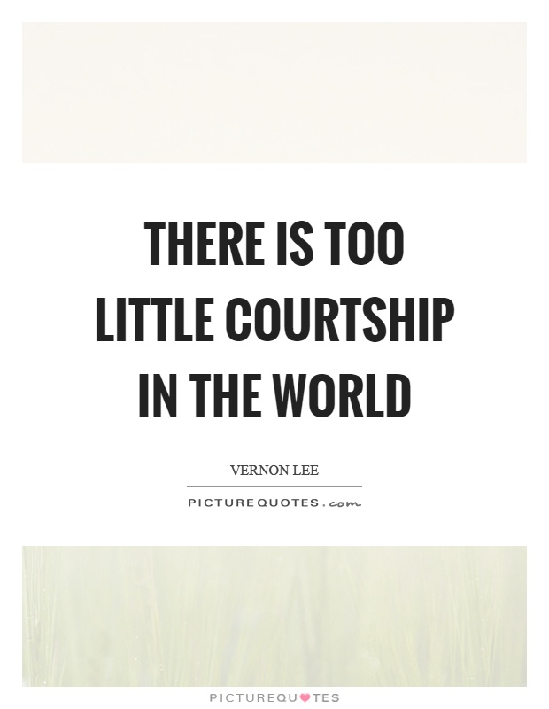 There is too little courtship in the world Picture Quote #1