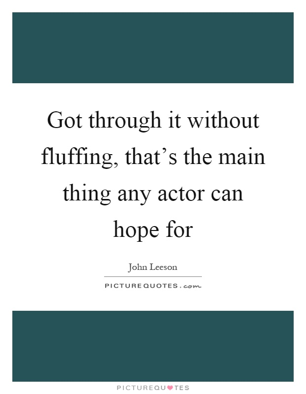 Got through it without fluffing, that's the main thing any actor can hope for Picture Quote #1