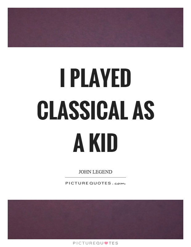 I played classical as a kid Picture Quote #1