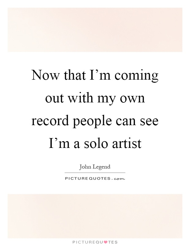 Now that I'm coming out with my own record people can see I'm a solo artist Picture Quote #1
