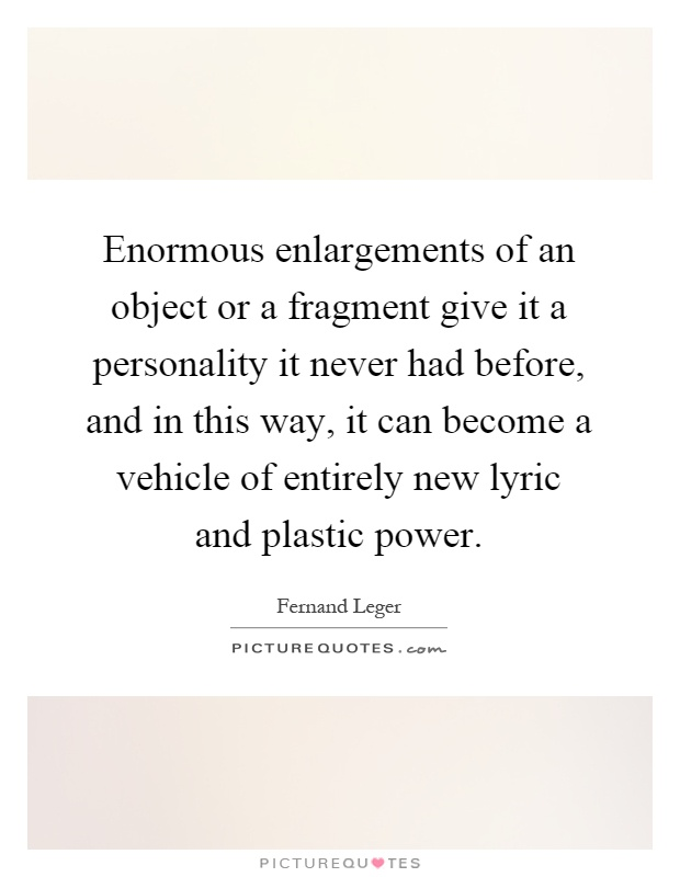 Enormous enlargements of an object or a fragment give it a personality it never had before, and in this way, it can become a vehicle of entirely new lyric and plastic power Picture Quote #1