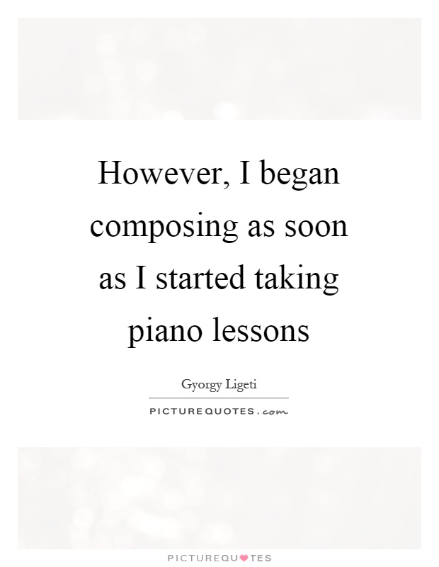 However, I began composing as soon as I started taking piano lessons Picture Quote #1