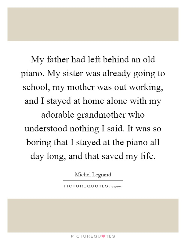 My father had left behind an old piano. My sister was already going to school, my mother was out working, and I stayed at home alone with my adorable grandmother who understood nothing I said. It was so boring that I stayed at the piano all day long, and that saved my life Picture Quote #1
