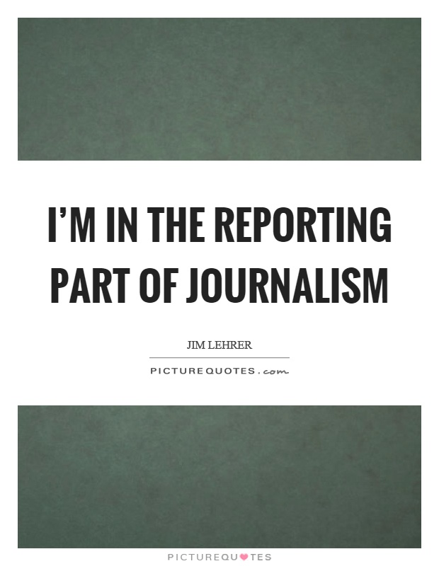I'm in the reporting part of journalism Picture Quote #1