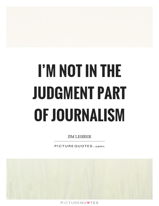 I'm not in the judgment part of journalism Picture Quote #1