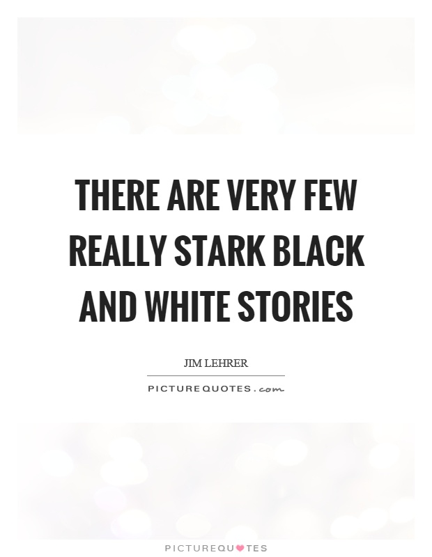 There are very few really stark black and white stories Picture Quote #1
