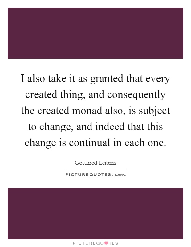 I also take it as granted that every created thing, and consequently the created monad also, is subject to change, and indeed that this change is continual in each one Picture Quote #1