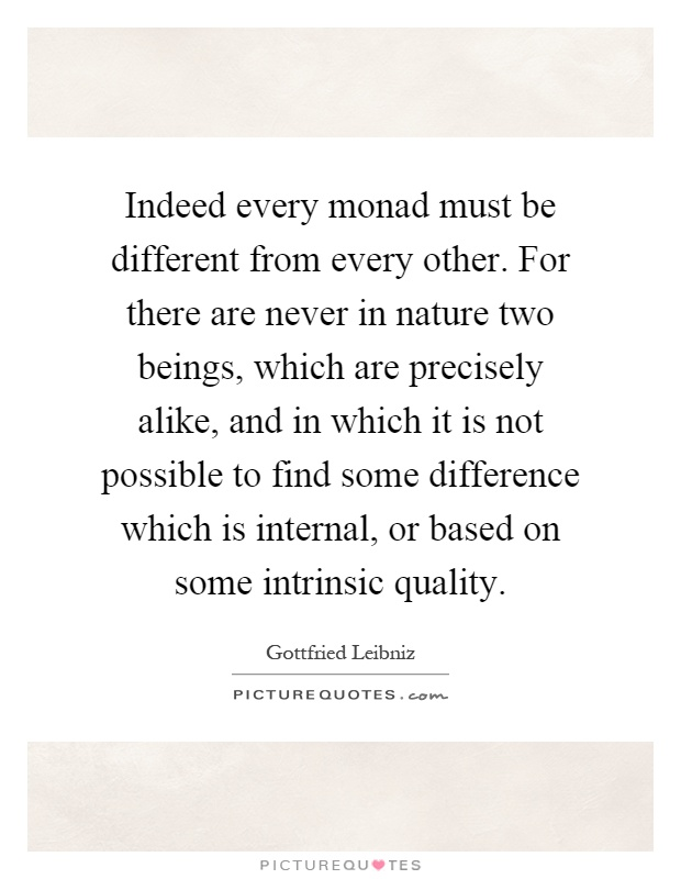 Indeed every monad must be different from every other. For there are never in nature two beings, which are precisely alike, and in which it is not possible to find some difference which is internal, or based on some intrinsic quality Picture Quote #1
